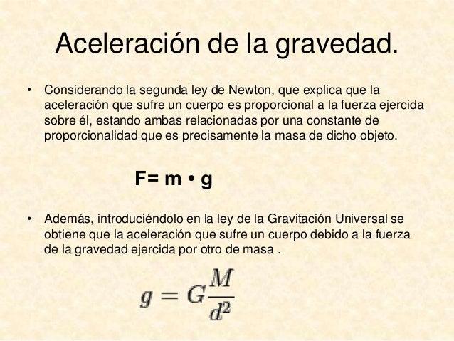 Aceleración de la gravedad. • Considerando la segunda ley de Newton, que explica que la aceleración que sufre un cuerpo es...