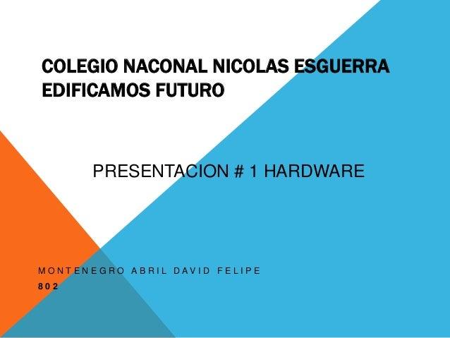 COLEGIO NACONAL NICOLAS ESGUERRA  EDIFICAMOS FUTURO  PRESENTACION # 1 HARDWARE  M O N T E N E G R O A B R I L D A V I D F ...