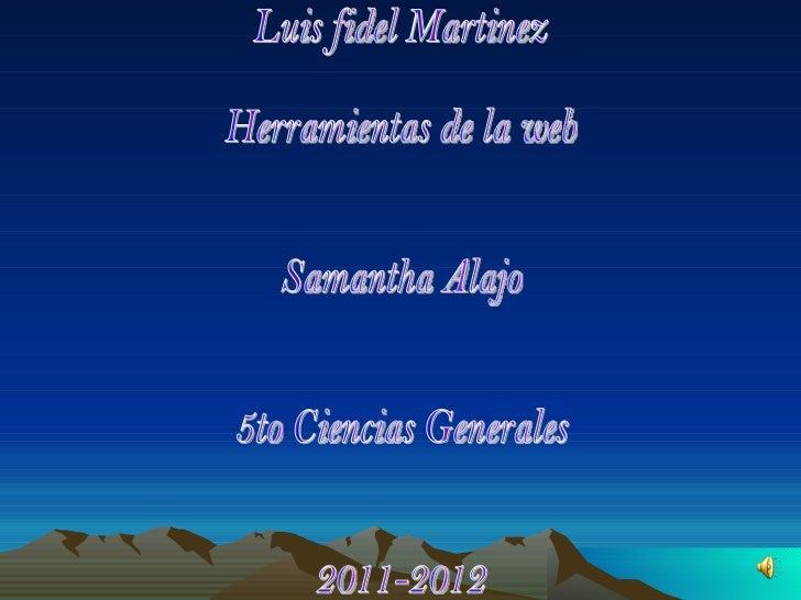 Luis fidel Martinez  Herramientas de la web Samantha Alajo 5to Ciencias Generales  2011-2012