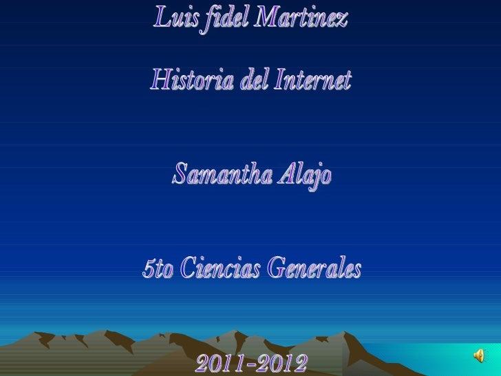 Luis fidel Martinez  Historia del Internet Samantha Alajo 5to Ciencias Generales  2011-2012