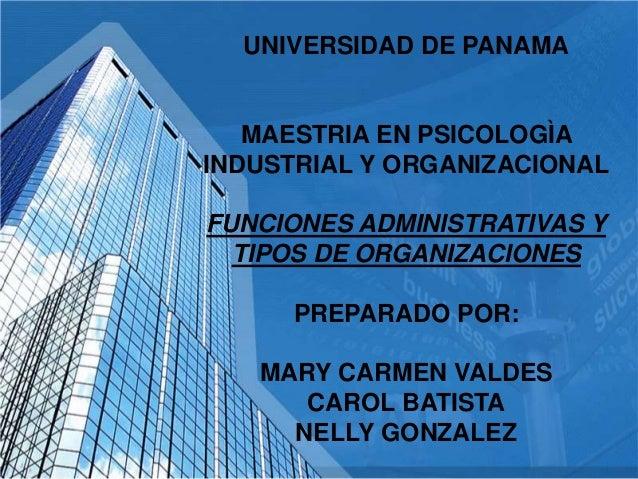 UNIVERSIDAD DE PANAMA MAESTRIA EN PSICOLOGÌA INDUSTRIAL Y ORGANIZACIONAL FUNCIONES ADMINISTRATIVAS Y TIPOS DE ORGANIZACION...
