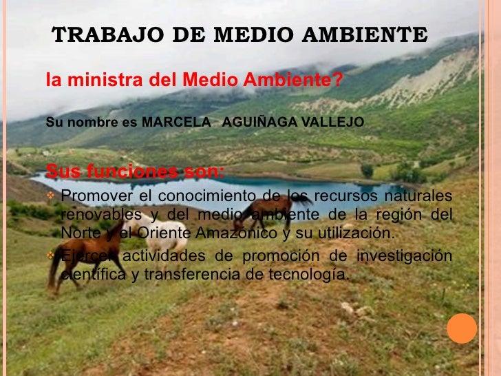 <ul><li>la ministra del Medio Ambiente? </li></ul><ul><li>Su nombre es MARCELA  AGUIÑAGA VALLEJO  </li></ul><ul><li>Sus fu...