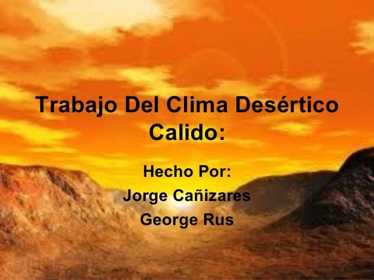 Trabajo Del Clima Desértico Calido: Hecho Por: Jorge Cañizares George Rus
