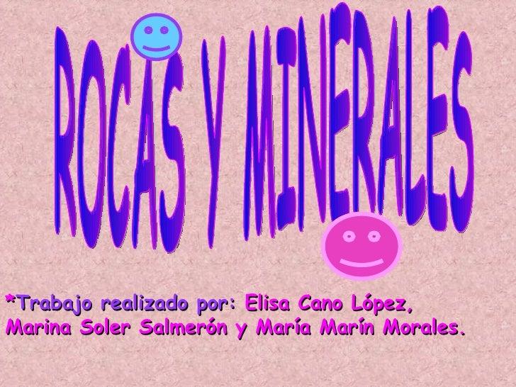 ROCAS Y MINERALES * Trabajo realizado por:  Elisa Cano López, Marina Soler Salmerón y María Marín Morales.