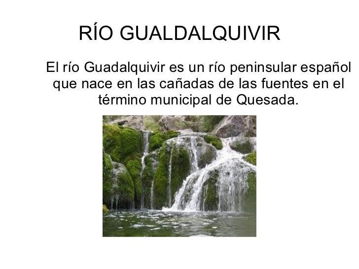 RÍO GUALDALQUIVIREl río Guadalquivir es un río peninsular español que nace en las cañadas de las fuentes en el        térm...