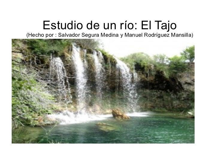 Estudio de un río: El Tajo(Hecho por : Salvador Segura Medina y Manuel Rodríguez Mansilla)