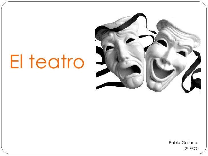 El teatro <ul><li>Pablo Galiano </li></ul><ul><li>2º ESO </li></ul>