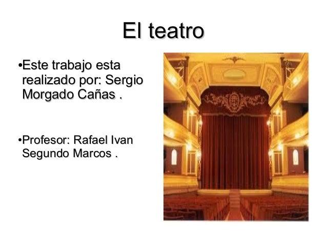 El teatroEste trabajo esta●realizado por: SergioMorgado Cañas .Profesor: Rafael Ivan●Segundo Marcos .