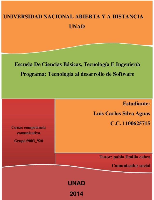 UNIVERSIDAD NACIONAL ABIERTA Y A DISTANCIA UNAD Curso: competencia comunicativa Grupo:9003_920 Estudiante: Luis Carlos Sil...