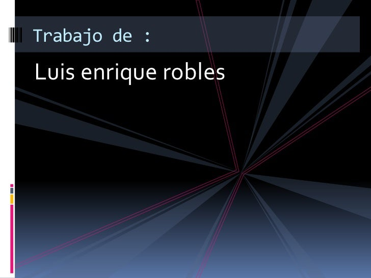 Luis enrique robles<br />Trabajo de :<br />