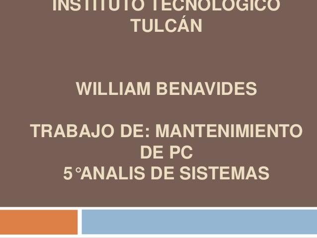 INSTITUTO TECNOLÓGICO          TULCÁN    WILLIAM BENAVIDESTRABAJO DE: MANTENIMIENTO           DE PC   5°ANALIS DE SISTEMAS