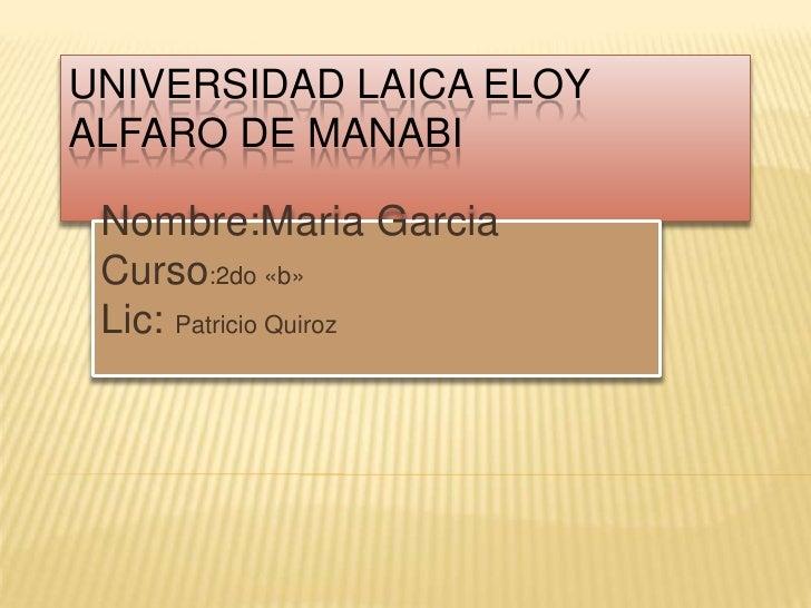 UNIVERSIDAD LAICA ELOY ALFARO DE MANABI <br />Nombre:MariaGarcia<br />Curso:2do «b»<br />Lic: Patricio Quiroz <br />