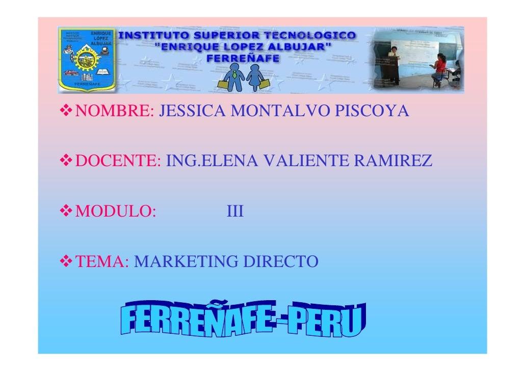 NOMBRE: JESSICA MONTALVO PISCOYA  DOCENTE: ING.ELENA VALIENTE RAMIREZ  MODULO:       III  TEMA: MARKETING DIRECTO