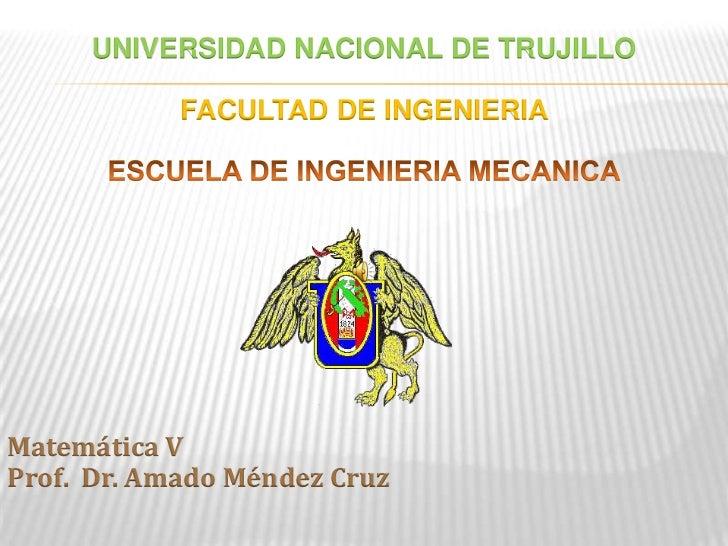 UNIVERSIDAD NACIONAL DE TRUJILLO<br />FACULTAD DE INGENIERIA <br />ESCUELA DE INGENIERIA MECANICA<br />Matemática V<br />P...