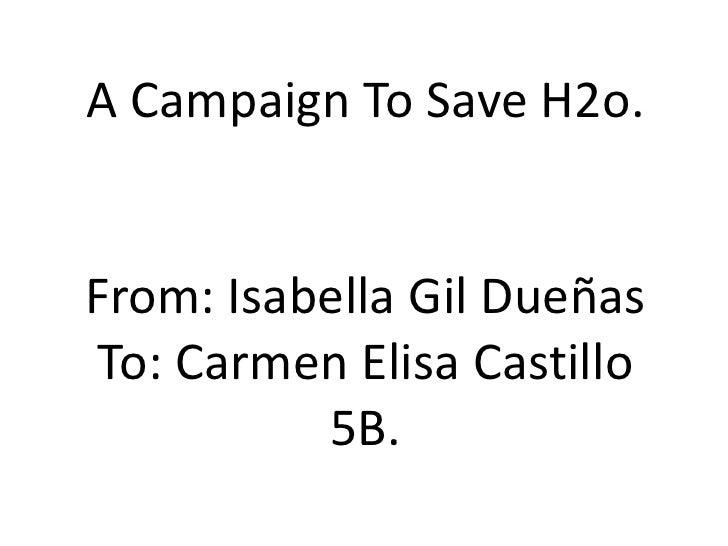 A CampaignToSave H2o.<br />From: Isabella Gil Dueñas<br />To: Carmen Elisa Castillo<br />5B.<br />