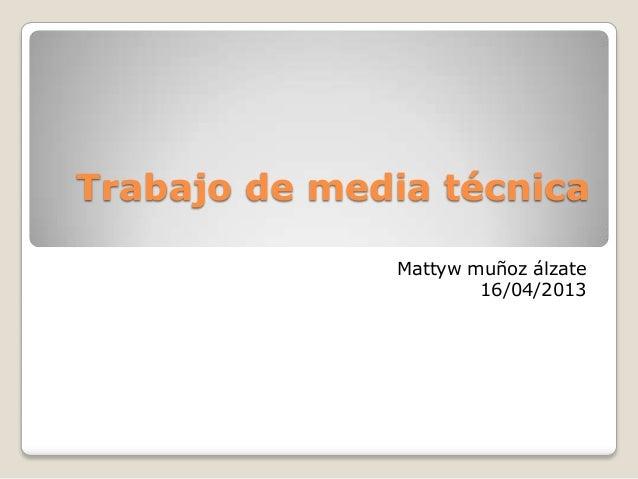 Trabajo de media técnicaMattyw muñoz álzate16/04/2013