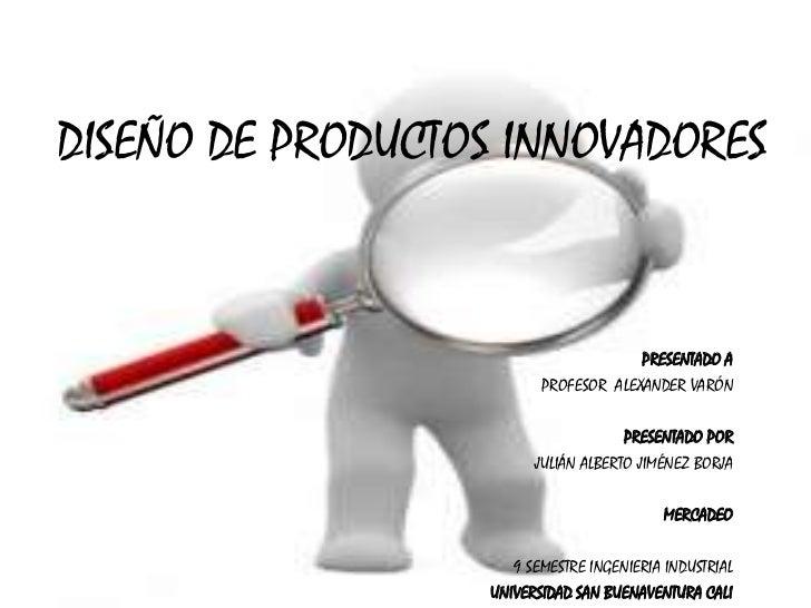DISEÑO DE PRODUCTOS INNOVADORES<br />PRESENTADO A<br />PROFESOR  ALEXANDER VARÓN <br />PRESENTADO POR<br />JULIÁN ALBERTO ...