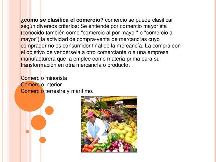 ¿cómo se clasifica el comercio?comercio se puede clasificar según diversos criterios: Se entiende por comercio mayorista (...
