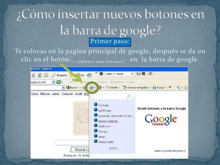 ¿Cómo insertar nuevos botones en la barra de google?<br />Primer paso:<br />Te colocas en la pagina principal de google, d...