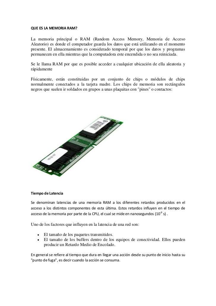 QUE ES LA MEMORIA RAM?La memoria principal o RAM (Random Access Memory, Memoria de AccesoAleatorio) es donde el computador...