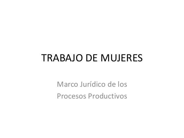 TRABAJO DE MUJERES Marco Jurídico de los Procesos Productivos