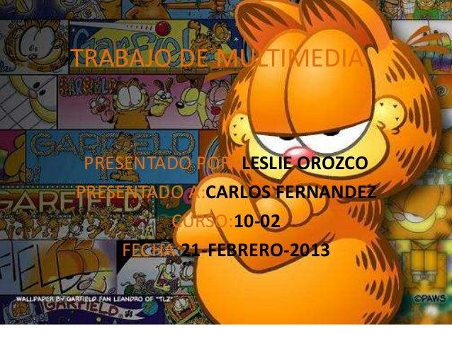 TRABAJO DE MULTIMEDIA PRESENTADO POR :LESLIE OROZCOPRESENTADO A:CARLOS FERNANDEZ          CURSO:10-02     FECHA:21-FEBRERO...