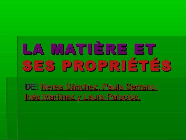 LA MATIÈRE ETLA MATIÈRE ET SES PROPRIÉTÉSSES PROPRIÉTÉS DE:DE: Nerea Sánchez, Paula Serrano,Nerea Sánchez, Paula Serrano, ...