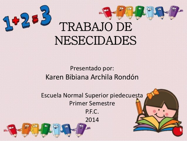 TRABAJO DE NESECIDADES Presentado por: Karen Bibiana Archila Rondón Escuela Normal Superior piedecuesta Primer Semestre P....