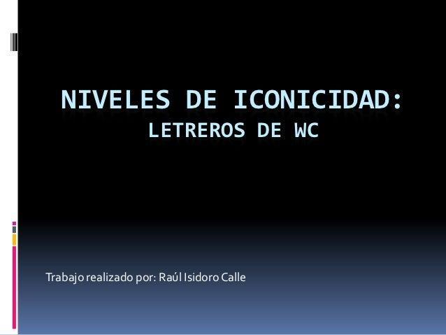NIVELES DE ICONICIDAD:                    LETREROS DE WCTrabajo realizado por: Raúl Isidoro Calle
