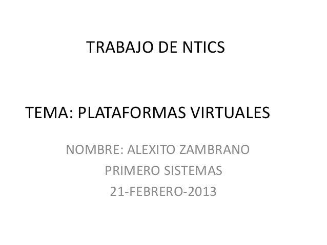 TRABAJO DE NTICSTEMA: PLATAFORMAS VIRTUALES    NOMBRE: ALEXITO ZAMBRANO        PRIMERO SISTEMAS         21-FEBRERO-2013