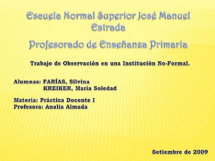 Escuela Normal Superior José Manuel Estrada<br />Profesorado de Enseñanza Primaria<br />Trabajo de Observación en una Inst...