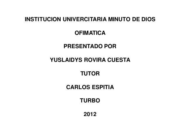 INSTITUCION UNIVERCITARIA MINUTO DE DIOS               OFIMATICA           PRESENTADO POR       YUSLAIDYS ROVIRA CUESTA   ...