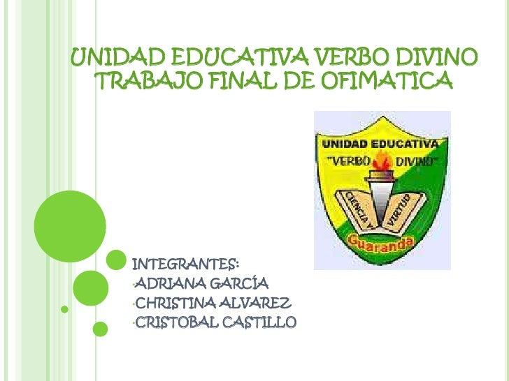 UNIDAD EDUCATIVA VERBO DIVINO TRABAJO FINAL DE OFIMATICA    INTEGRANTES:    •ADRIANA   GARCÍA    •CHRISTINA   ALVAREZ    •...