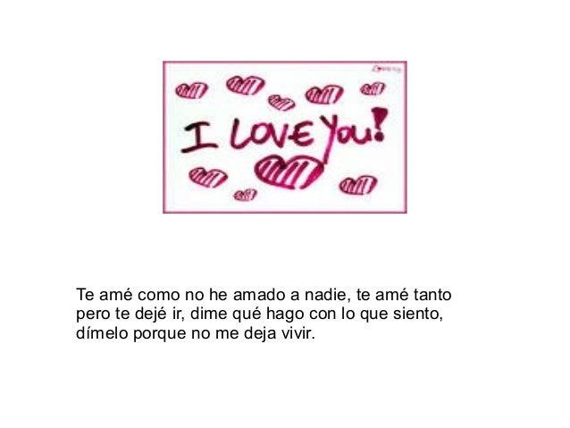 Te amé como no he amado a nadie, te amé tantopero te dejé ir, dime qué hago con lo que siento,dímelo porque no me deja viv...