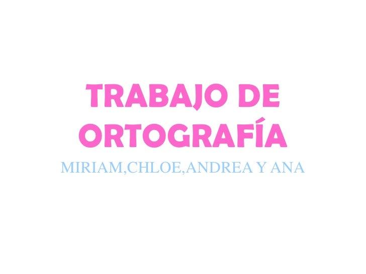 TRABAJO DE ORTOGRAFÍAMIRIAM,CHLOE,ANDREA Y ANA