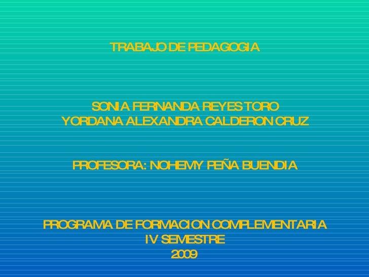 TRABAJO DE PEDAGOGIA SONIA FERNANDA REYES TORO YORDANA ALEXANDRA CALDERON CRUZ PROFESORA: NOHEMY PEÑA BUENDIA PROGRAMA DE ...