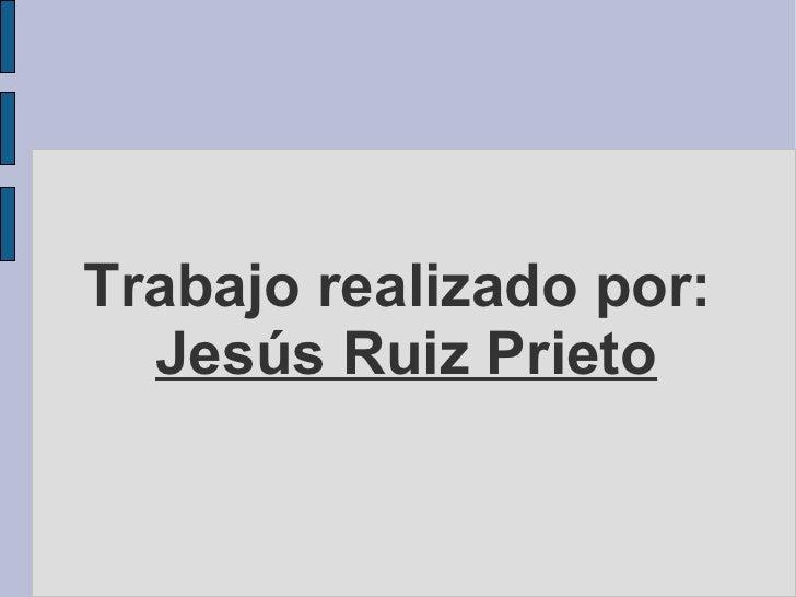 Trabajo realizado por:   Jesús Ruiz Prieto