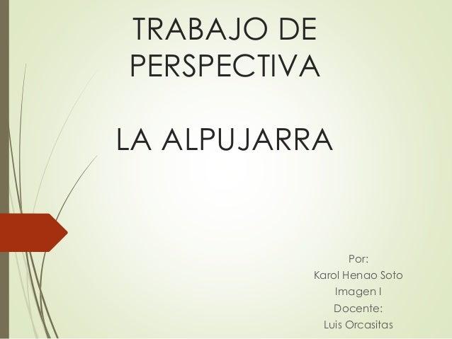 TRABAJO DE  PERSPECTIVA  LA ALPUJARRA  Por:  Karol Henao Soto  Imagen I  Docente:  Luis Orcasitas