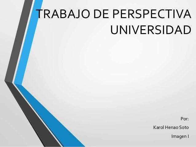 TRABAJO DE PERSPECTIVA  UNIVERSIDAD  Por:  Karol Henao Soto  Imagen I