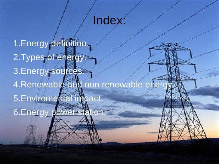 Index:1.Energy definition.2.Types of energy.3.Energy sources.4.Renewable and non renewable energy.5.Enviromental impact.6....