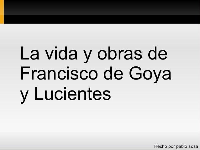 La vida y obras de Francisco de Goya y Lucientes Hecho por pablo sosa