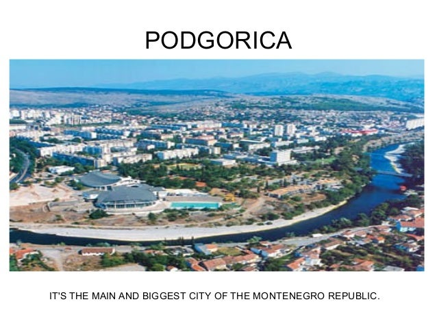 PODGORICAITS THE MAIN AND BIGGEST CITY OF THE MONTENEGRO REPUBLIC.