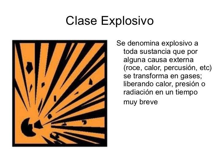 Clase Explosivo  <ul>Se denomina explosivo a toda sustancia que por alguna causa externa (roce, calor, percusión, etc) se ...