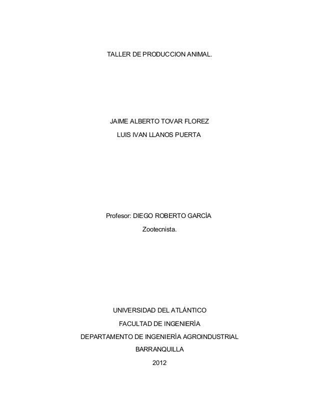 TALLER DE PRODUCCION ANIMAL.  JAIME ALBERTO TOVAR FLOREZ LUIS IVAN LLANOS PUERTA  Profesor: DIEGO ROBERTO GARCÍA Zootecnis...