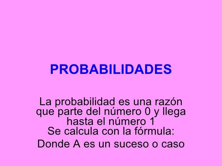 PROBABILIDADES La probabilidad es una razón que parte del número 0 y llega hasta el número 1 Se calcula con la fórmula: Do...