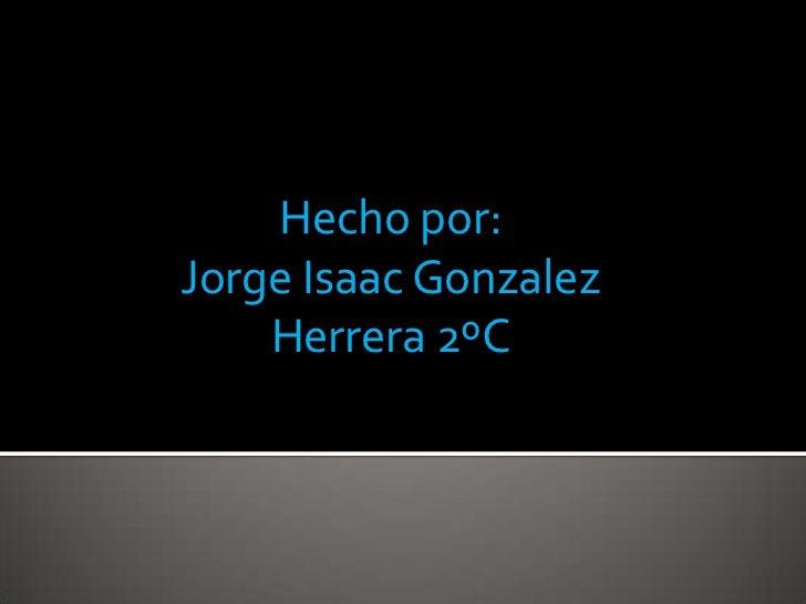 Hecho por:<br />Jorge Isaac Gonzalez Herrera 2ºC<br />