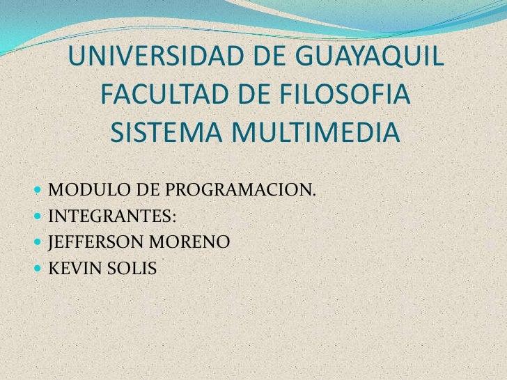 UNIVERSIDAD DE GUAYAQUILFACULTAD DE FILOSOFIASISTEMA MULTIMEDIA<br />MODULO DE PROGRAMACION.<br />INTEGRANTES:<br />JEFFER...