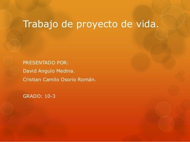 Trabajo de proyecto de vida.  PRESENTADO POR:  David Angulo Medina.  Cristian Camilo Osorio Román.  GRADO: 10-3