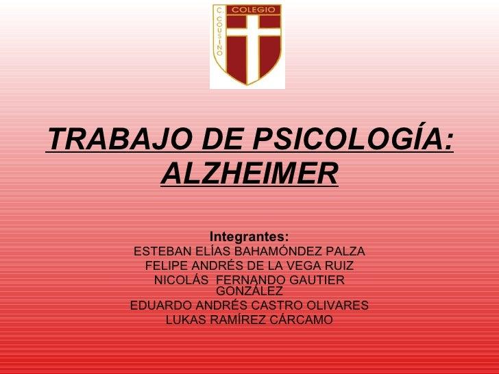 TRABAJO DE PSICOLOGÍA: ALZHEIMER Integrantes: ESTEBAN ELÍAS BAHAMÓNDEZ PALZA FELIPE ANDRÉS DE LA VEGA RUIZ NICOLÁS  FERNAN...