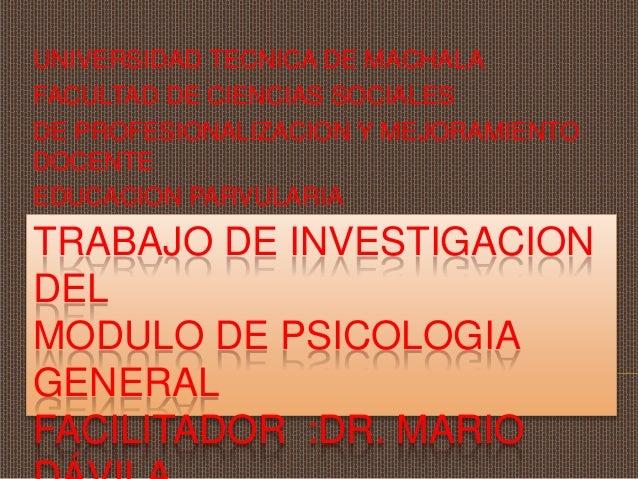 TRABAJO DE INVESTIGACION DEL MODULO DE PSICOLOGIA GENERAL FACILITADOR :DR. MARIO UNIVERSIDAD TECNICA DE MACHALA FACULTAD D...